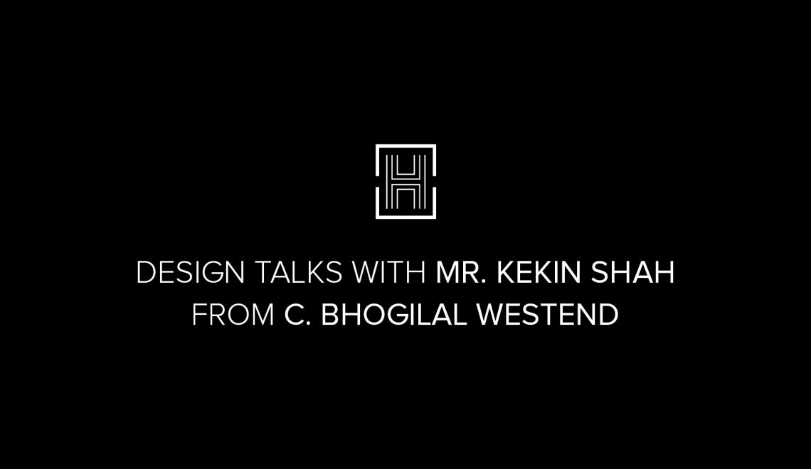 Design Talks – C.Bhogilal Westend – The Interview with Mr Kekin Shah
