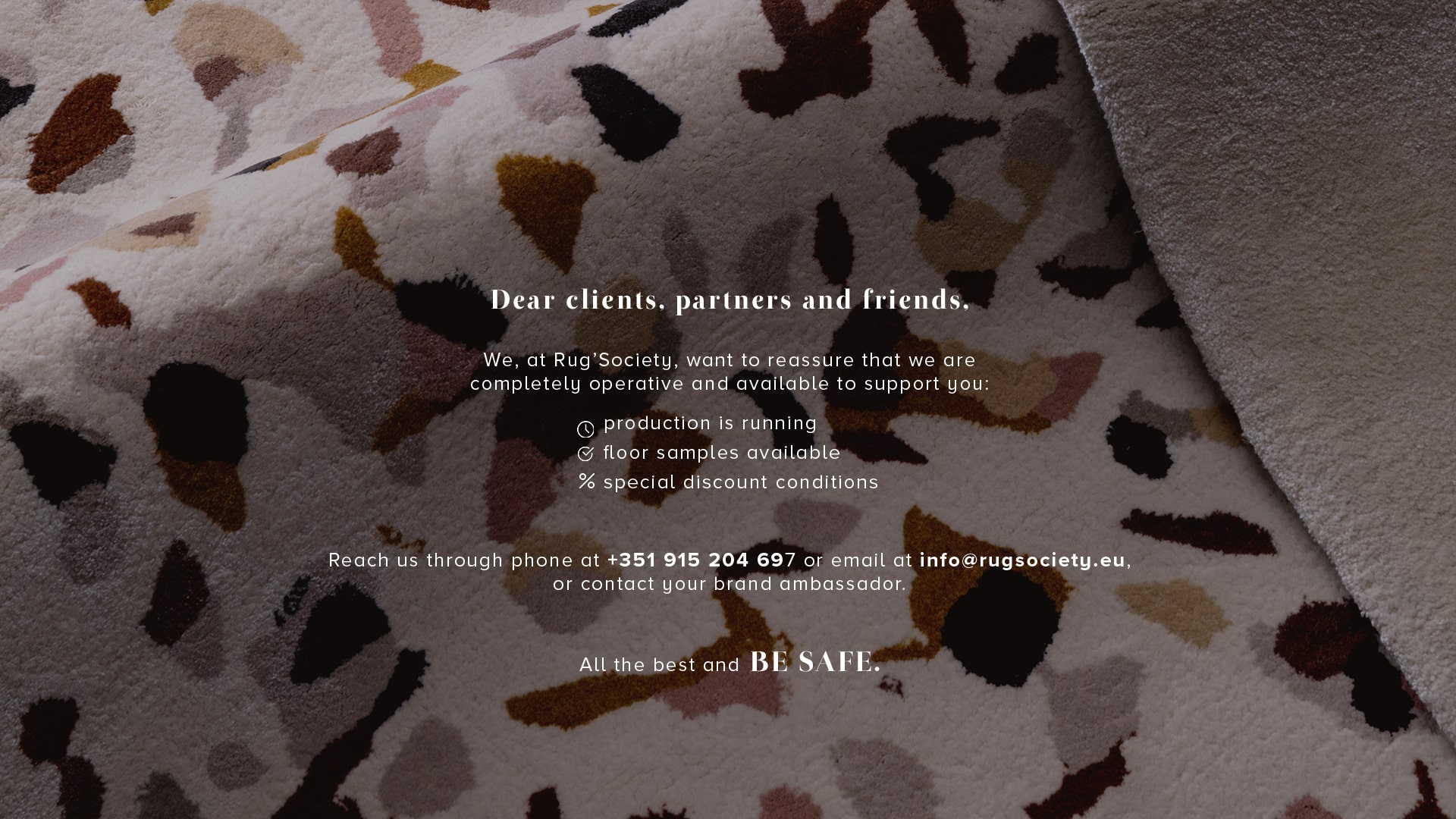 We, at Rug'Society, want to reassure that we are completely operative and available to support you: production is running, +500 Products in stock, floor samples available, special discount conditions. Reach us through phone at +351 915 204 697 or email at info@rugsociety.eu, or contact your brand ambassador. All the best and BE SAFE.